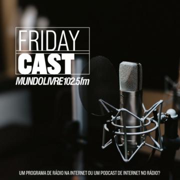 FridayCast - Um Programa de Rádio na Internet ou um Podcast de Internet no Rádio? Todas as sextas-feiras às 18h na Mundo Livre FM Maringá