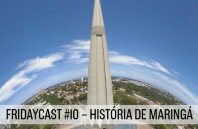 fridaycast #10 história de maringá com participação de miguel fernando