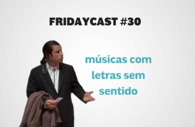 fridaycast #30 músicas com letras sem sentido podcast